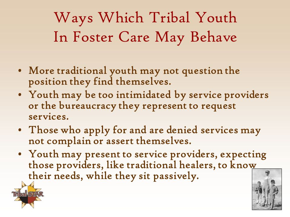 Ways Which Tribal Youth In Foster Care May Behave More traditional youth may not question the position they find themselves.