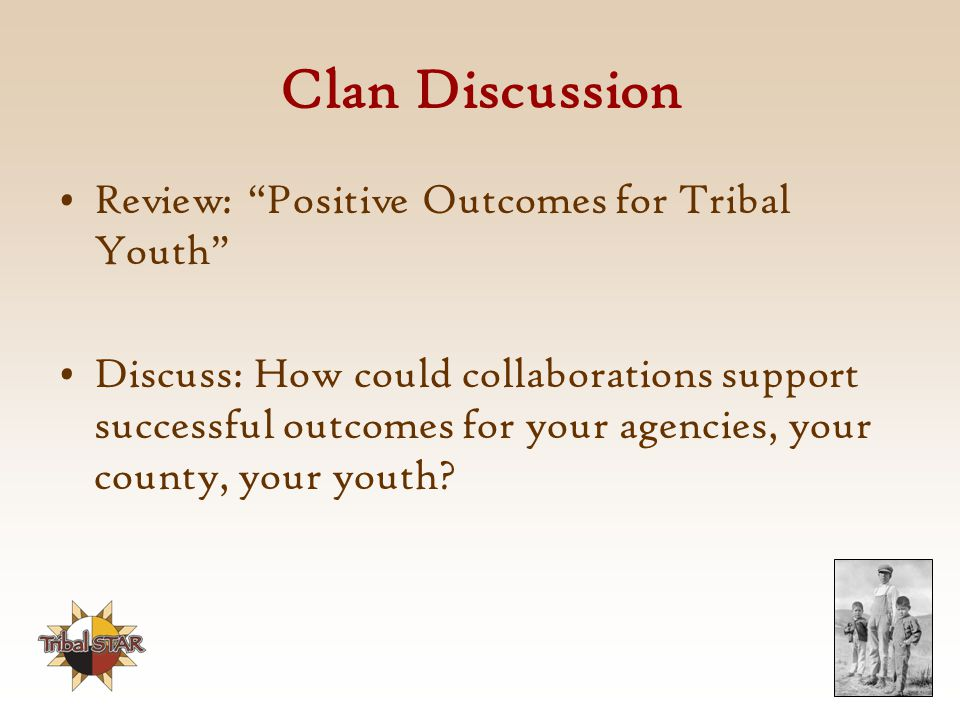 Clan Discussion Review: Positive Outcomes for Tribal Youth Discuss: How could collaborations support successful outcomes for your agencies, your county, your youth?