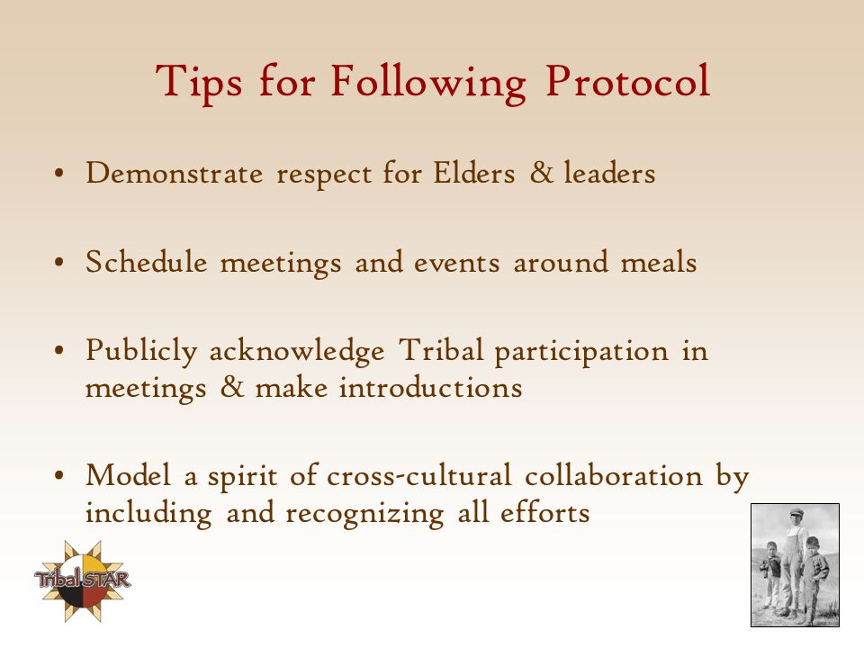 Tips for Following Protocol Demonstrate respect for Elders & leaders Schedule meetings and events around meals Publicly acknowledge Tribal participation in meetings & make introductions Model a spirit of cross-cultural collaboration by including and recognizing all efforts