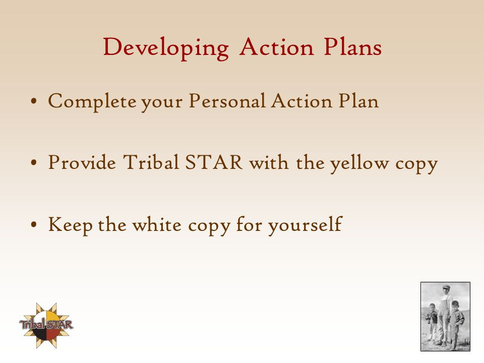 Developing Action Plans Complete your Personal Action Plan Provide Tribal STAR with the yellow copy Keep the white copy for yourself