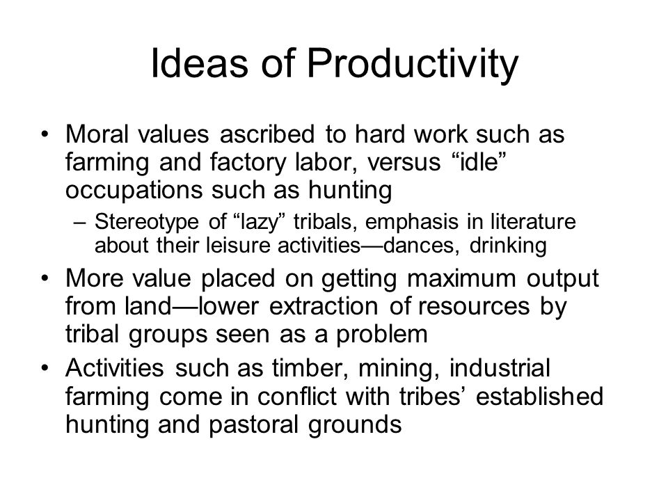 Ideas of Productivity Moral values ascribed to hard work such as farming and factory labor, versus idle occupations such as hunting –Stereotype of lazy tribals, emphasis in literature about their leisure activities—dances, drinking More value placed on getting maximum output from land—lower extraction of resources by tribal groups seen as a problem Activities such as timber, mining, industrial farming come in conflict with tribes' established hunting and pastoral grounds