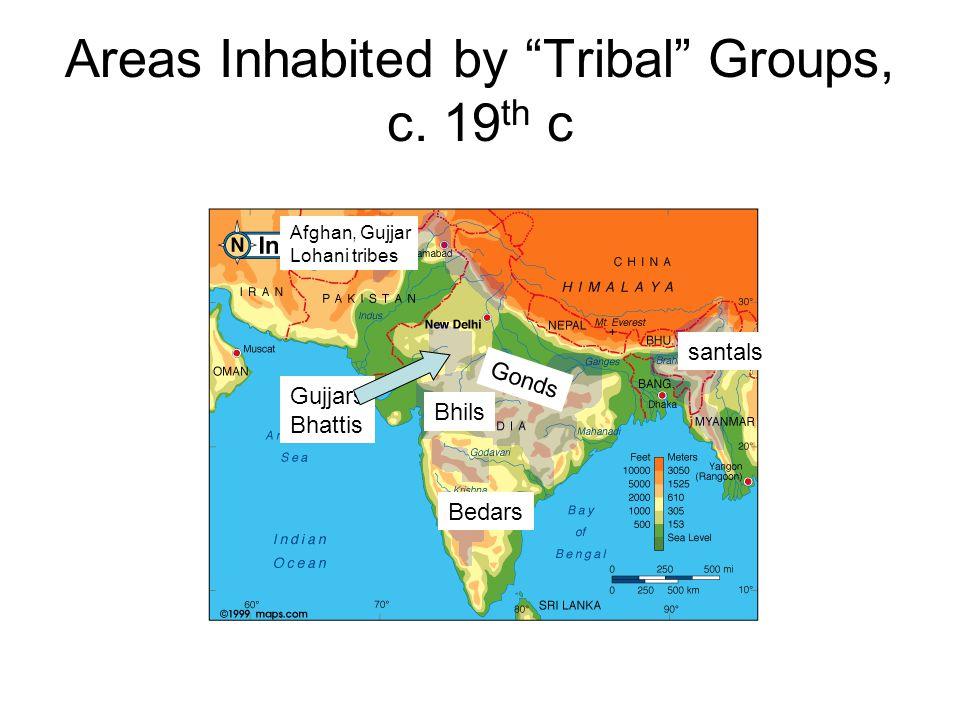 "Areas Inhabited by ""Tribal"" Groups, c. 19 th c Bhils Gonds santals Bedars Gujjars Bhattis Afghan, Gujjar Lohani tribes"