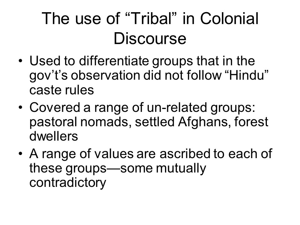 """The use of """"Tribal"""" in Colonial Discourse Used to differentiate groups that in the gov't's observation did not follow """"Hindu"""" caste rules Covered a ra"""