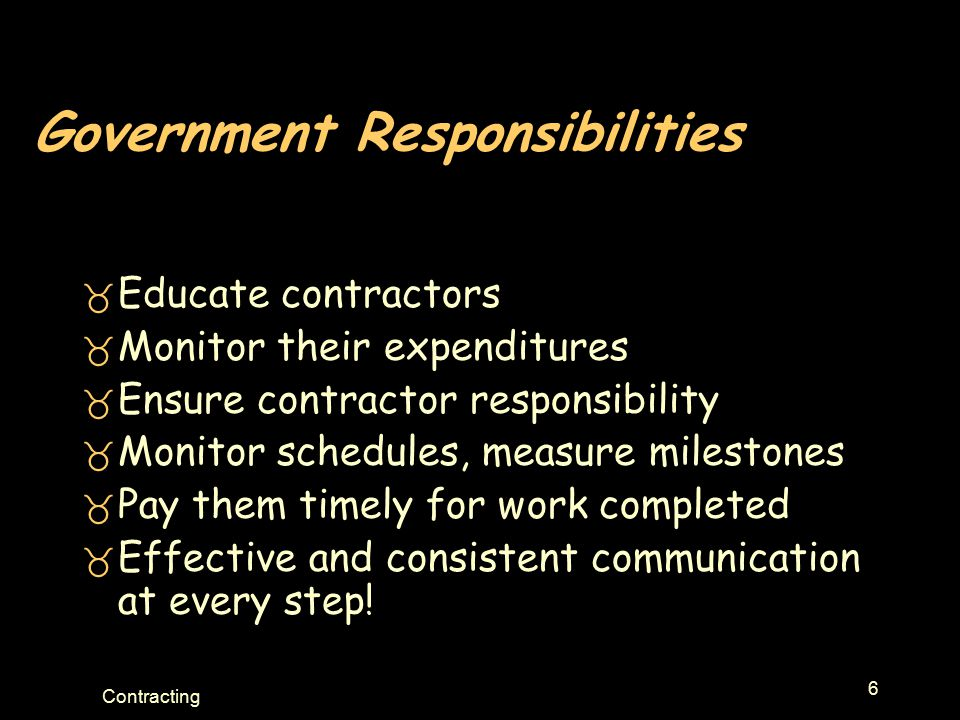 6 Contracting Government Responsibilities _ Educate contractors _ Monitor their expenditures _ Ensure contractor responsibility _ Monitor schedules, m