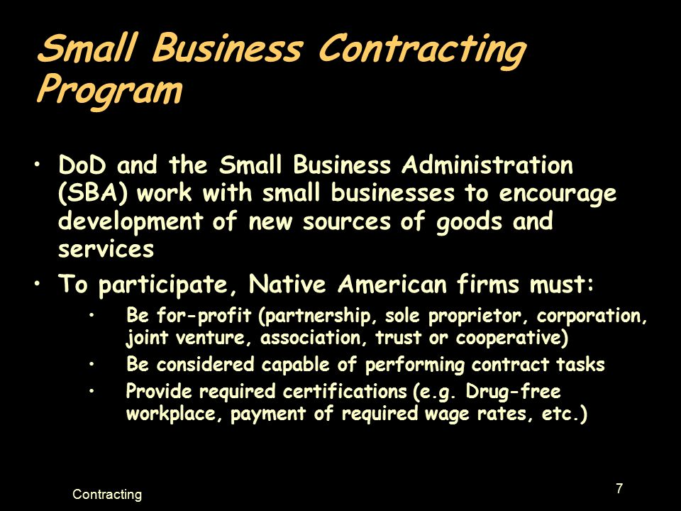 7 Contracting Small Business Contracting Program DoD and the Small Business Administration (SBA) work with small businesses to encourage development o