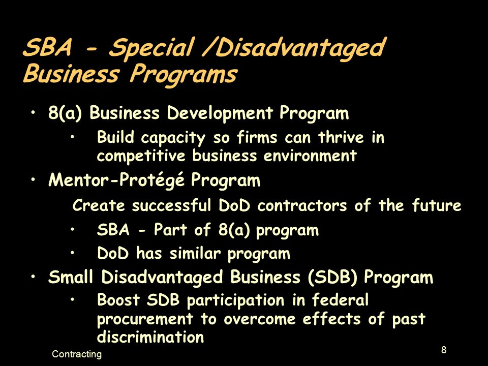 8 Contracting SBA - Special /Disadvantaged Business Programs 8(a) Business Development Program Build capacity so firms can thrive in competitive busin