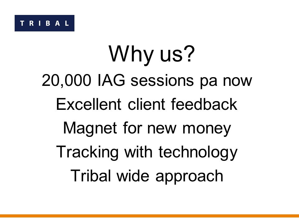 20,000 IAG sessions pa now Excellent client feedback Magnet for new money Tracking with technology Tribal wide approach Why us