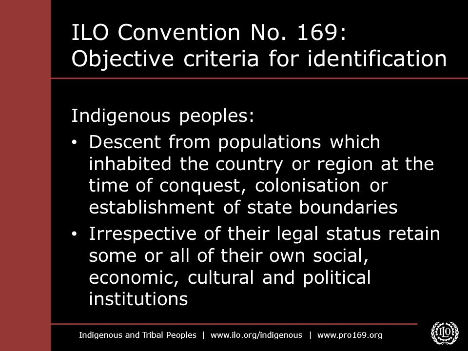 Indigenous and Tribal Peoples | www.ilo.org/indigenous | www.pro169.org ILO Convention No. 169: Objective criteria for identification Indigenous peopl