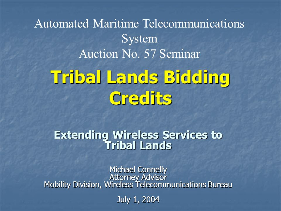 Tribal Lands Bidding Credits Extending Wireless Services to Tribal Lands Michael Connelly Attorney Advisor Mobility Division, Wireless Telecommunications Bureau July 1, 2004 Automated Maritime Telecommunications System Auction No.