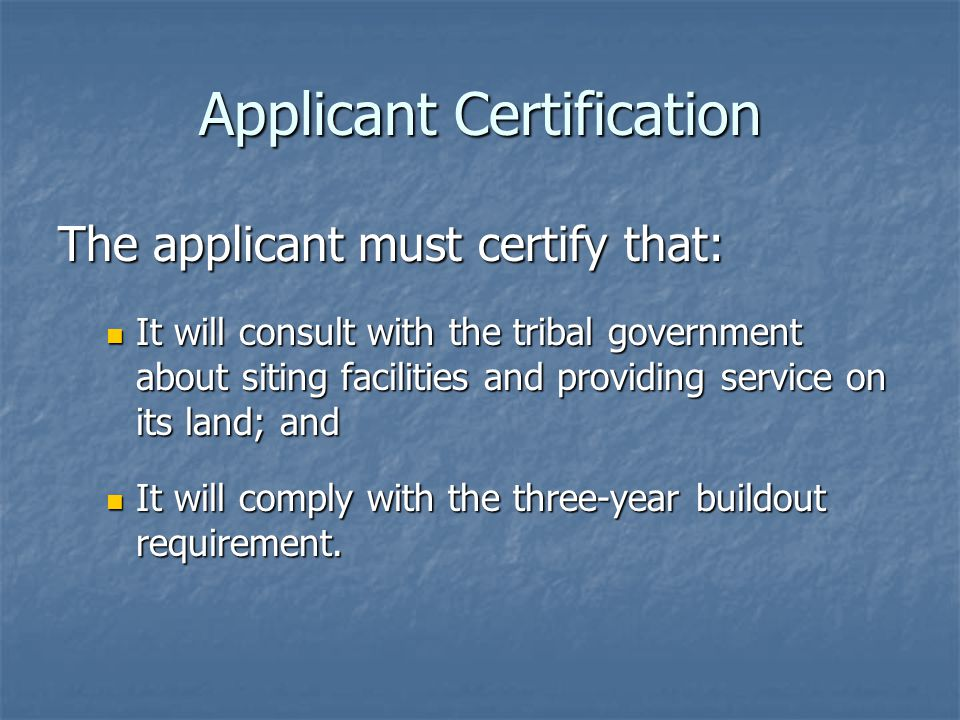 Applicant Certification The applicant must certify that: It will consult with the tribal government about siting facilities and providing service on its land; and It will consult with the tribal government about siting facilities and providing service on its land; and It will comply with the three-year buildout requirement.