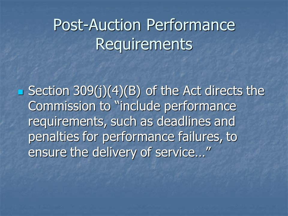 Post-Auction Performance Requirements Section 309(j)(4)(B) of the Act directs the Commission to include performance requirements, such as deadlines and penalties for performance failures, to ensure the delivery of service… Section 309(j)(4)(B) of the Act directs the Commission to include performance requirements, such as deadlines and penalties for performance failures, to ensure the delivery of service…