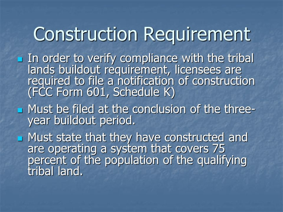Construction Requirement In order to verify compliance with the tribal lands buildout requirement, licensees are required to file a notification of construction (FCC Form 601, Schedule K) In order to verify compliance with the tribal lands buildout requirement, licensees are required to file a notification of construction (FCC Form 601, Schedule K) Must be filed at the conclusion of the three- year buildout period.