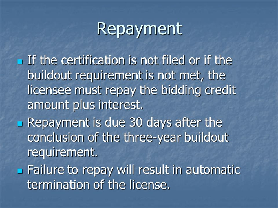 Repayment If the certification is not filed or if the buildout requirement is not met, the licensee must repay the bidding credit amount plus interest.