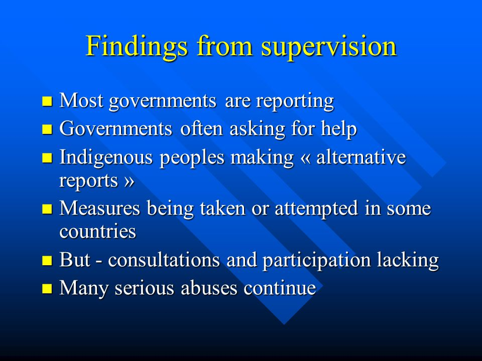 Findings from supervision Most governments are reporting Most governments are reporting Governments often asking for help Governments often asking for help Indigenous peoples making « alternative reports » Indigenous peoples making « alternative reports » Measures being taken or attempted in some countries Measures being taken or attempted in some countries But - consultations and participation lacking But - consultations and participation lacking Many serious abuses continue Many serious abuses continue