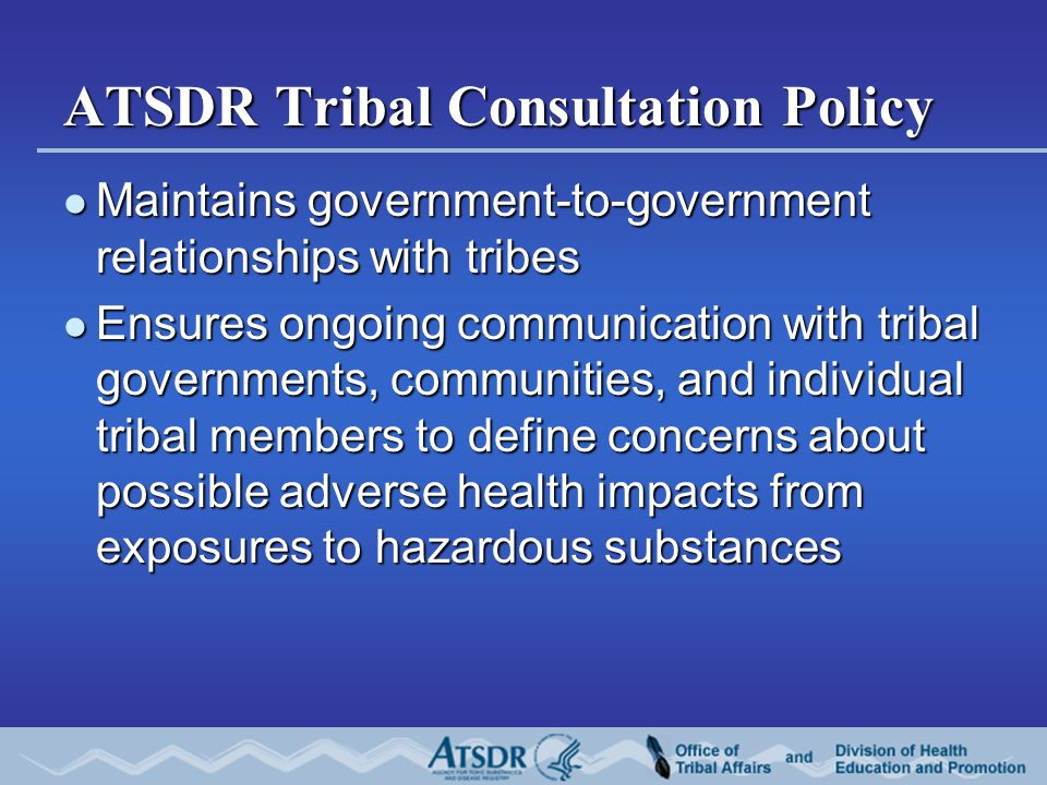 ATSDR Tribal Consultation Policy Maintains government-to-government relationships with tribes Maintains government-to-government relationships with tr