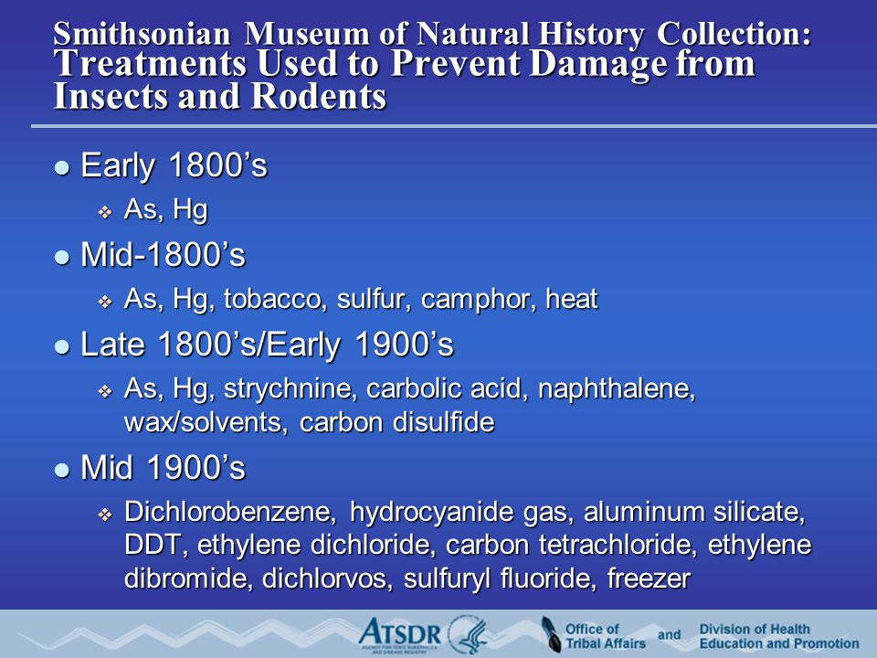 Smithsonian Museum of Natural History Collection: Treatments Used to Prevent Damage from Insects and Rodents Early 1800's Early 1800's  As, Hg Mid-1800's Mid-1800's  As, Hg, tobacco, sulfur, camphor, heat Late 1800's/Early 1900's Late 1800's/Early 1900's  As, Hg, strychnine, carbolic acid, naphthalene, wax/solvents, carbon disulfide Mid 1900's Mid 1900's  Dichlorobenzene, hydrocyanide gas, aluminum silicate, DDT, ethylene dichloride, carbon tetrachloride, ethylene dibromide, dichlorvos, sulfuryl fluoride, freezer