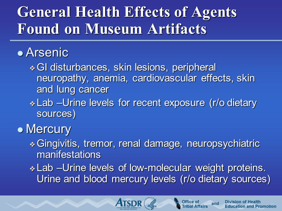 General Health Effects of Agents Found on Museum Artifacts Arsenic Arsenic  GI disturbances, skin lesions, peripheral neuropathy, anemia, cardiovascu