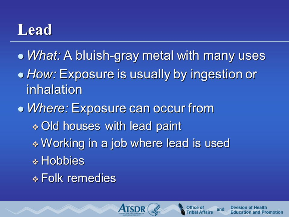Lead What: A bluish-gray metal with many uses What: A bluish-gray metal with many uses How: Exposure is usually by ingestion or inhalation How: Exposure is usually by ingestion or inhalation Where: Exposure can occur from Where: Exposure can occur from  Old houses with lead paint  Working in a job where lead is used  Hobbies  Folk remedies