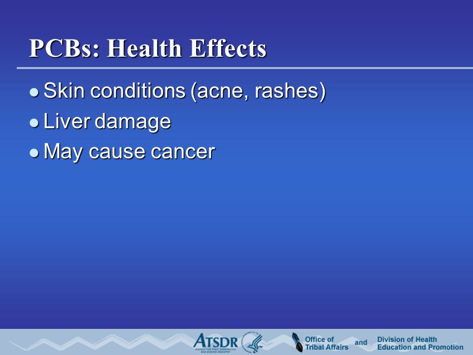 PCBs: Health Effects Skin conditions (acne, rashes) Skin conditions (acne, rashes) Liver damage Liver damage May cause cancer May cause cancer