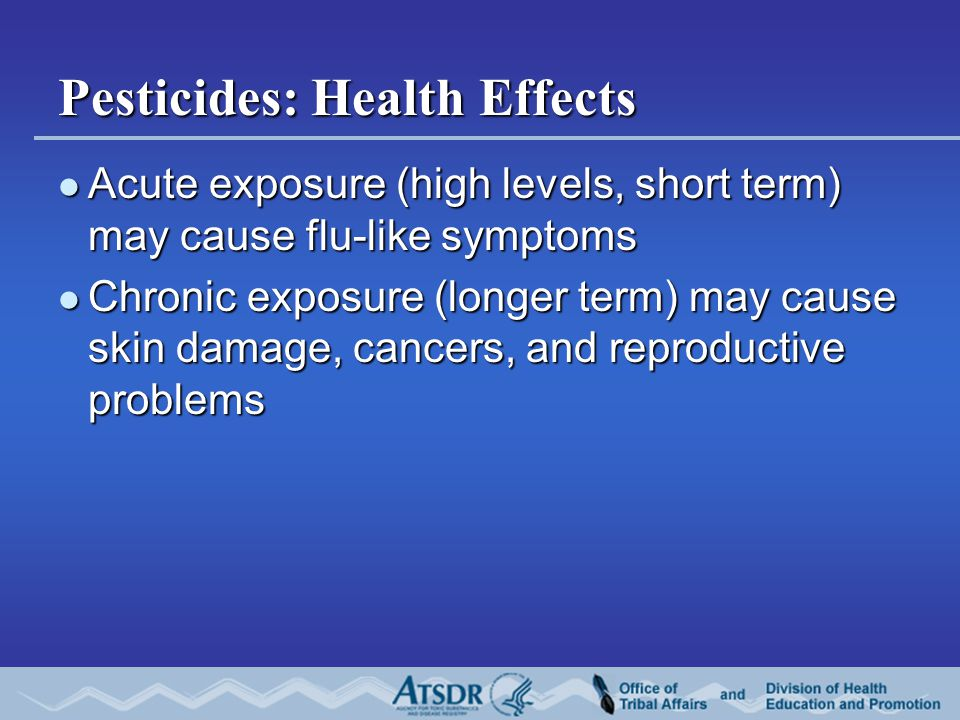 Pesticides: Health Effects Acute exposure (high levels, short term) may cause flu-like symptoms Acute exposure (high levels, short term) may cause flu-like symptoms Chronic exposure (longer term) may cause skin damage, cancers, and reproductive problems Chronic exposure (longer term) may cause skin damage, cancers, and reproductive problems