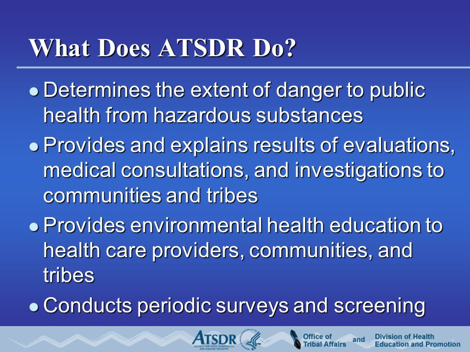 What Does ATSDR Do? Determines the extent of danger to public health from hazardous substances Determines the extent of danger to public health from h