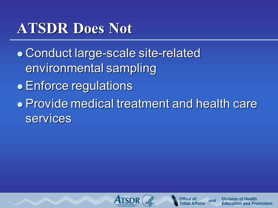 ATSDR Does Not Conduct large-scale site-related environmental sampling Conduct large-scale site-related environmental sampling Enforce regulations Enforce regulations Provide medical treatment and health care services Provide medical treatment and health care services