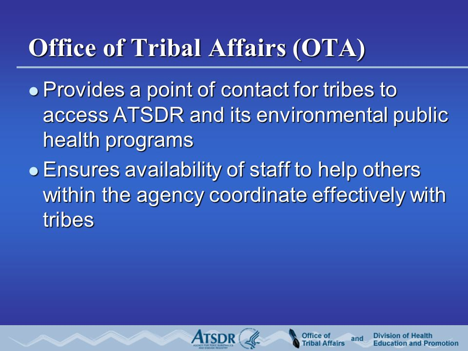 Office of Tribal Affairs (OTA) Provides a point of contact for tribes to access ATSDR and its environmental public health programs Provides a point of contact for tribes to access ATSDR and its environmental public health programs Ensures availability of staff to help others within the agency coordinate effectively with tribes Ensures availability of staff to help others within the agency coordinate effectively with tribes