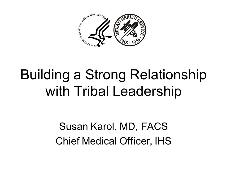 Building a Strong Relationship with Tribal Leadership Susan Karol, MD, FACS Chief Medical Officer, IHS