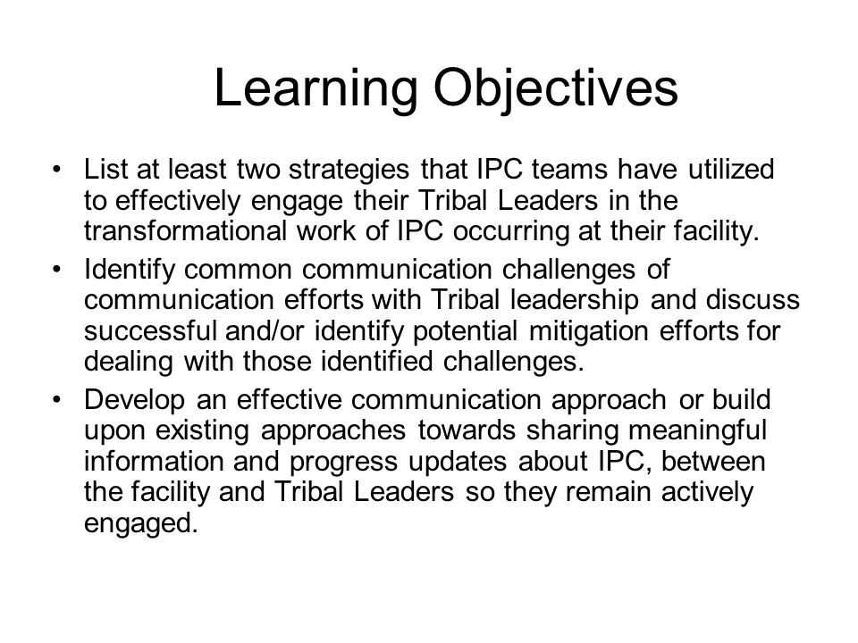 Learning Objectives List at least two strategies that IPC teams have utilized to effectively engage their Tribal Leaders in the transformational work of IPC occurring at their facility.