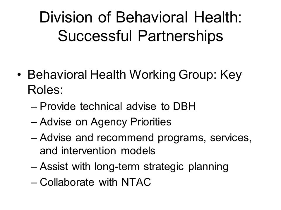 Division of Behavioral Health: Successful Partnerships Behavioral Health Working Group: Key Roles: –Provide technical advise to DBH –Advise on Agency Priorities –Advise and recommend programs, services, and intervention models –Assist with long-term strategic planning –Collaborate with NTAC