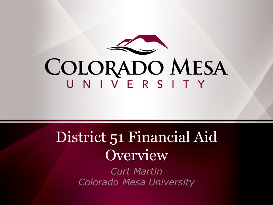 District 51 Financial Aid Overview Curt Martin Colorado Mesa University