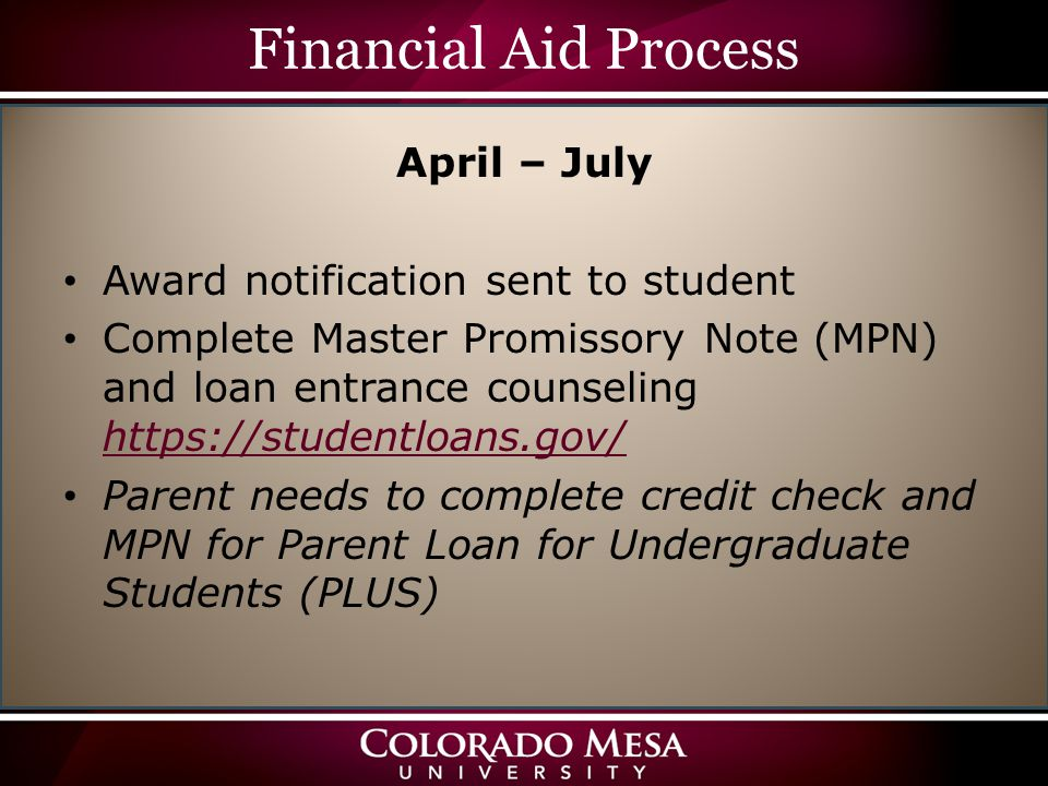 Financial Aid Process April – July Award notification sent to student Complete Master Promissory Note (MPN) and loan entrance counseling https://studentloans.gov/ https://studentloans.gov/ Parent needs to complete credit check and MPN for Parent Loan for Undergraduate Students (PLUS)
