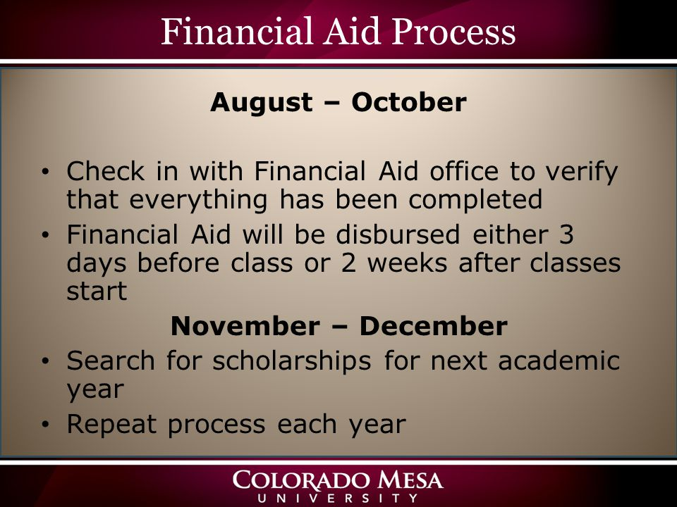 Financial Aid Process August – October Check in with Financial Aid office to verify that everything has been completed Financial Aid will be disbursed either 3 days before class or 2 weeks after classes start November – December Search for scholarships for next academic year Repeat process each year