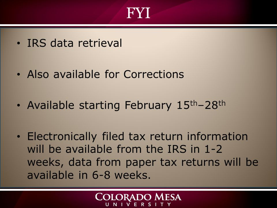 FYI IRS data retrieval Also available for Corrections Available starting February 15 th –28 th Electronically filed tax return information will be available from the IRS in 1-2 weeks, data from paper tax returns will be available in 6-8 weeks.