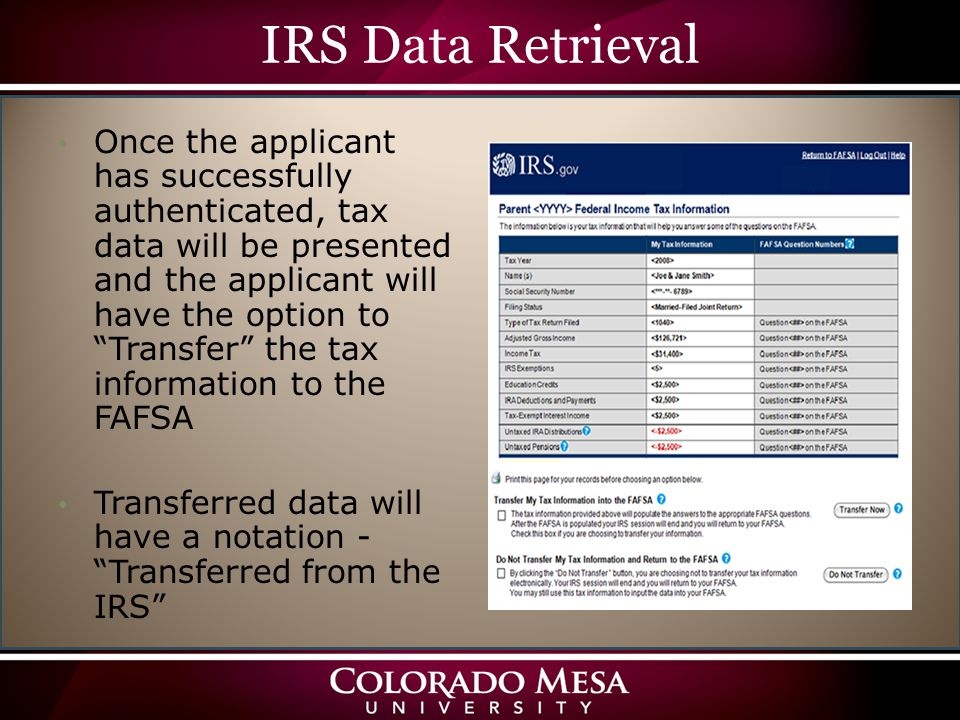IRS Data Retrieval Once the applicant has successfully authenticated, tax data will be presented and the applicant will have the option to Transfer the tax information to the FAFSA Transferred data will have a notation - Transferred from the IRS