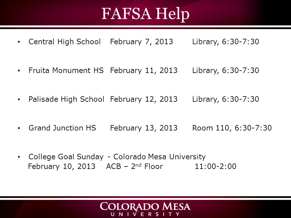 FAFSA Help Central High School February 7, 2013Library, 6:30-7:30 Fruita Monument HS February 11, 2013Library, 6:30-7:30 Palisade High School February 12, 2013Library, 6:30-7:30 Grand Junction HS February 13, 2013Room 110, 6:30-7:30 College Goal Sunday - Colorado Mesa University February 10, 2013 ACB – 2 nd Floor 11:00-2:00