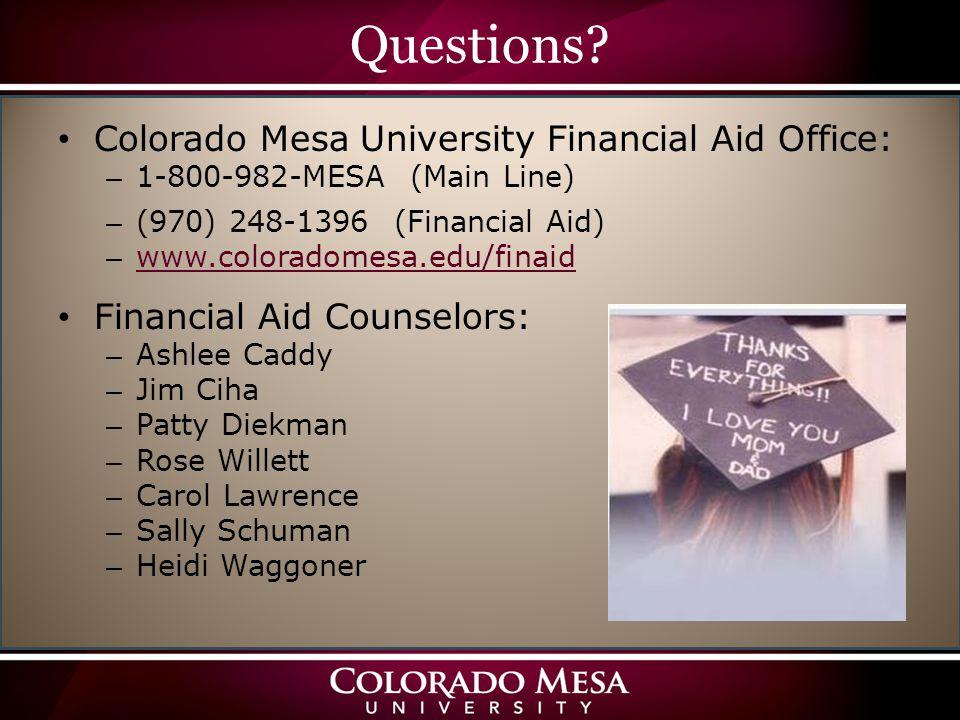 Questions? Colorado Mesa University Financial Aid Office: – 1-800-982-MESA (Main Line) – (970) 248-1396 (Financial Aid) – www.coloradomesa.edu/finaid