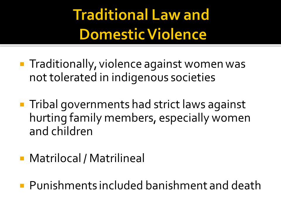  Traditionally, violence against women was not tolerated in indigenous societies  Tribal governments had strict laws against hurting family members, especially women and children  Matrilocal / Matrilineal  Punishments included banishment and death