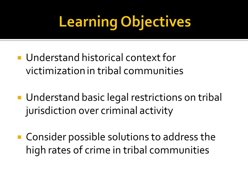  Understand historical context for victimization in tribal communities  Understand basic legal restrictions on tribal jurisdiction over criminal activity  Consider possible solutions to address the high rates of crime in tribal communities