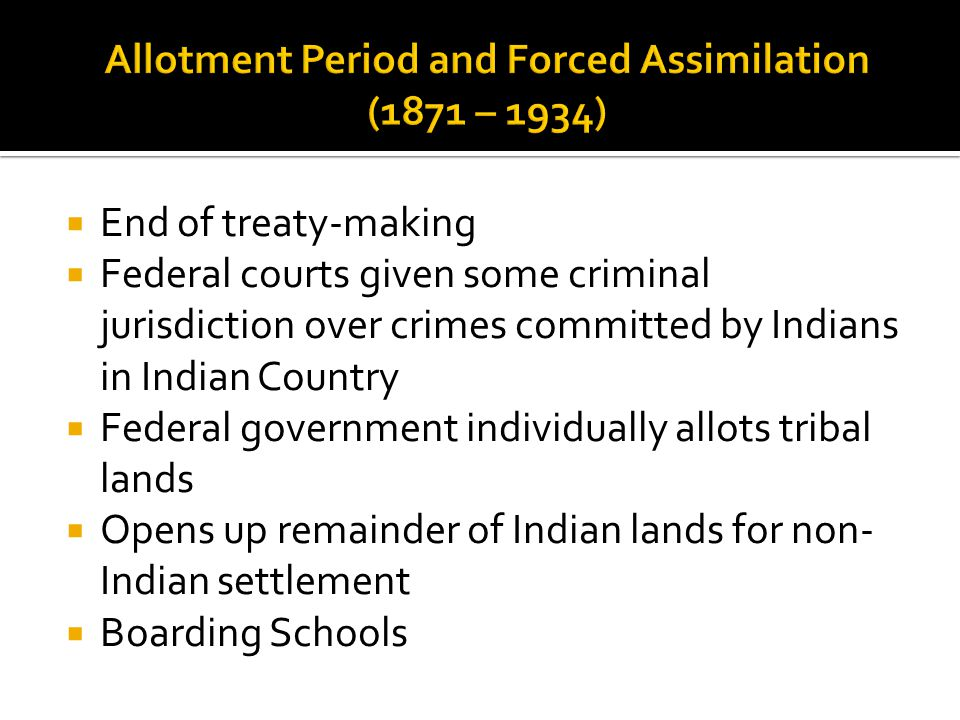  End of treaty-making  Federal courts given some criminal jurisdiction over crimes committed by Indians in Indian Country  Federal government individually allots tribal lands  Opens up remainder of Indian lands for non- Indian settlement  Boarding Schools