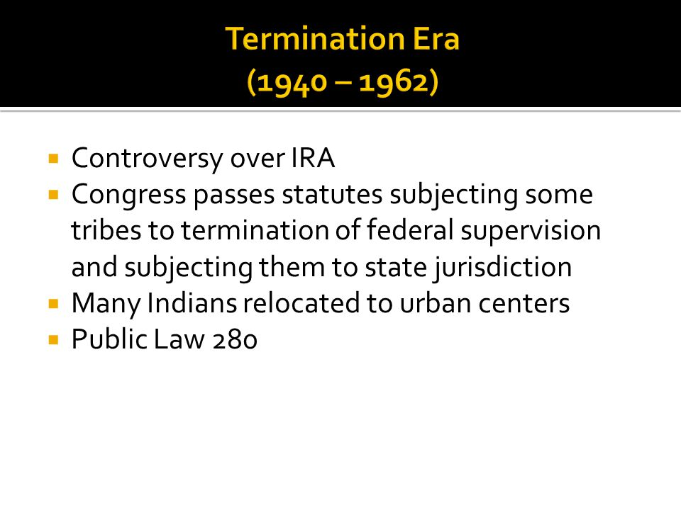  Controversy over IRA  Congress passes statutes subjecting some tribes to termination of federal supervision and subjecting them to state jurisdiction  Many Indians relocated to urban centers  Public Law 280