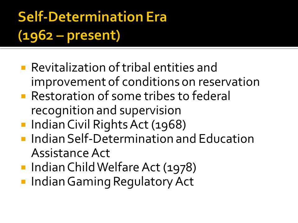  Revitalization of tribal entities and improvement of conditions on reservation  Restoration of some tribes to federal recognition and supervision  Indian Civil Rights Act (1968)  Indian Self-Determination and Education Assistance Act  Indian Child Welfare Act (1978)  Indian Gaming Regulatory Act