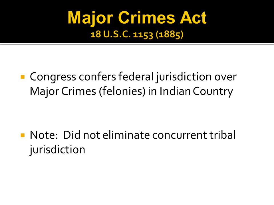  Congress confers federal jurisdiction over Major Crimes (felonies) in Indian Country  Note: Did not eliminate concurrent tribal jurisdiction