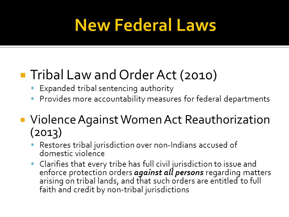  Tribal Law and Order Act (2010)  Expanded tribal sentencing authority  Provides more accountability measures for federal departments  Violence Against Women Act Reauthorization (2013)  Restores tribal jurisdiction over non-Indians accused of domestic violence  Clarifies that every tribe has full civil jurisdiction to issue and enforce protection orders against all persons regarding matters arising on tribal lands, and that such orders are entitled to full faith and credit by non-tribal jurisdictions