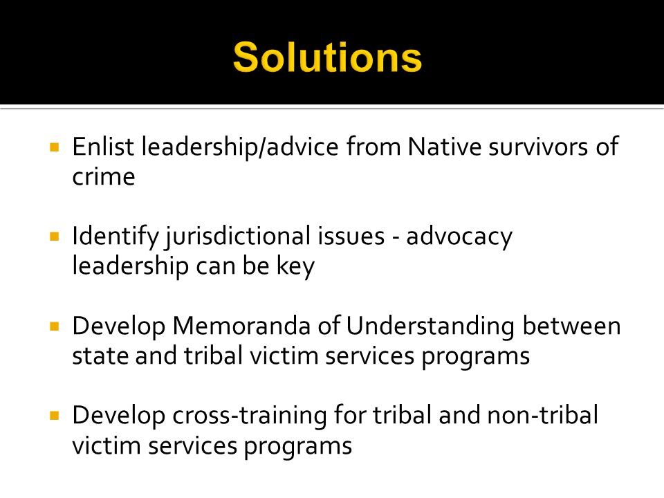  Enlist leadership/advice from Native survivors of crime  Identify jurisdictional issues - advocacy leadership can be key  Develop Memoranda of Understanding between state and tribal victim services programs  Develop cross-training for tribal and non-tribal victim services programs