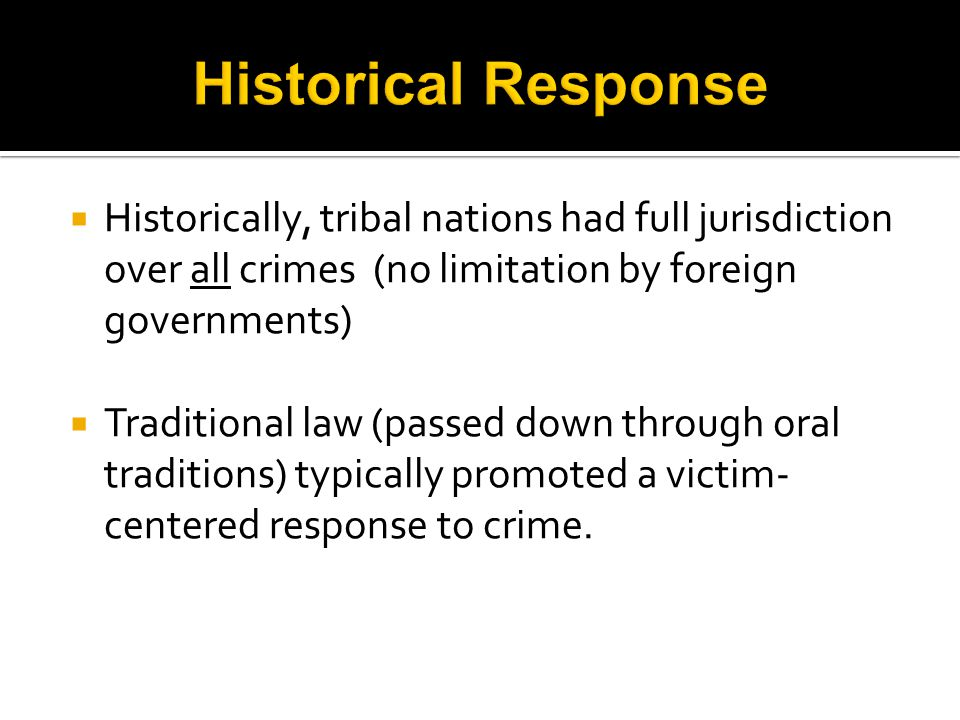  Historically, tribal nations had full jurisdiction over all crimes (no limitation by foreign governments)  Traditional law (passed down through oral traditions) typically promoted a victim- centered response to crime.