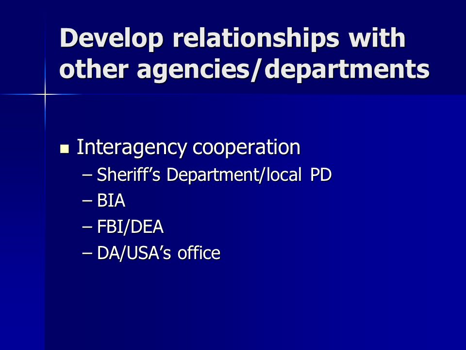 Develop relationships with other agencies/departments Interagency cooperation Interagency cooperation –Sheriff's Department/local PD –BIA –FBI/DEA –DA/USA's office