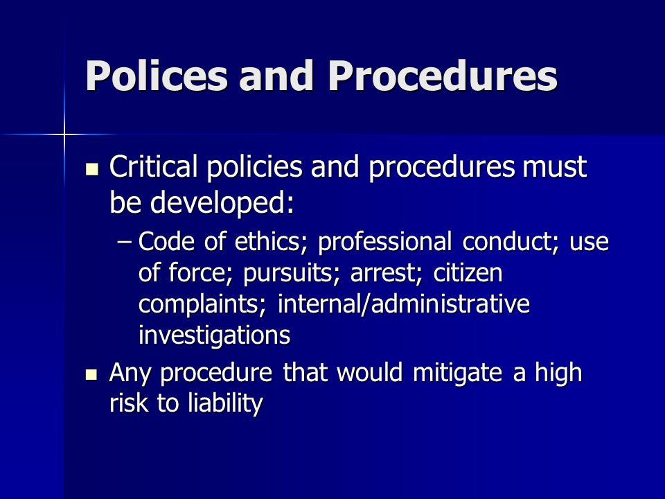 Polices and Procedures Critical policies and procedures must be developed: Critical policies and procedures must be developed: –Code of ethics; professional conduct; use of force; pursuits; arrest; citizen complaints; internal/administrative investigations Any procedure that would mitigate a high risk to liability Any procedure that would mitigate a high risk to liability