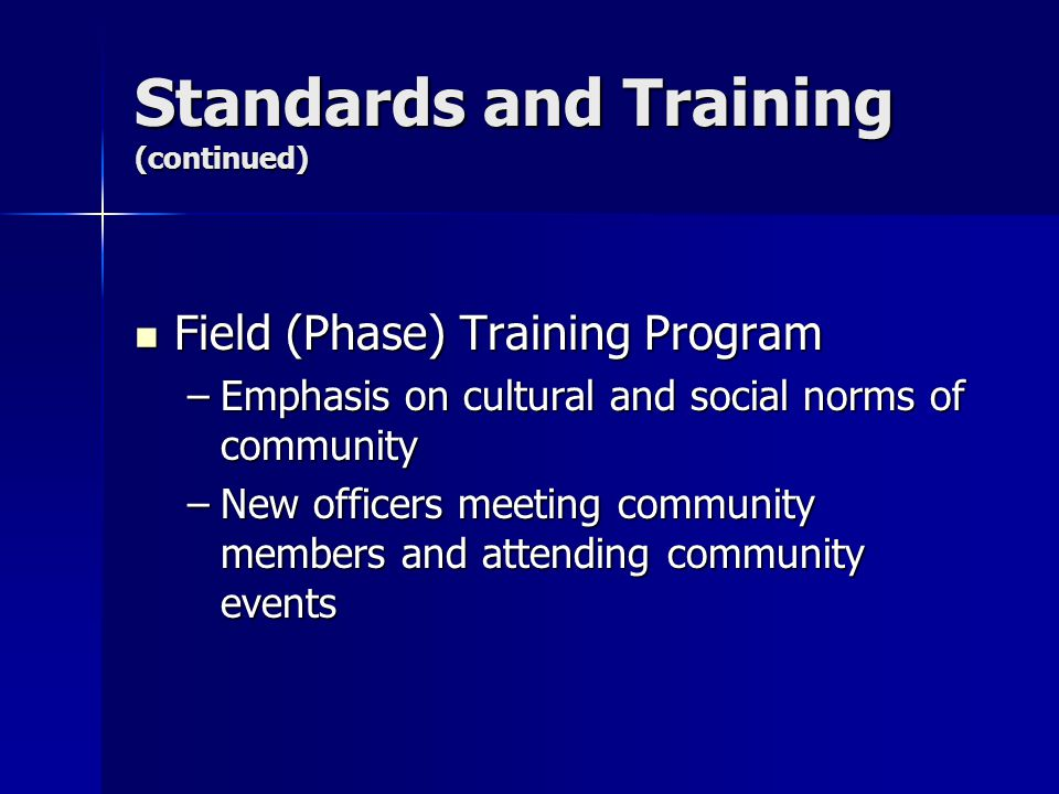 Standards and Training (continued) Field (Phase) Training Program Field (Phase) Training Program –Emphasis on cultural and social norms of community –New officers meeting community members and attending community events