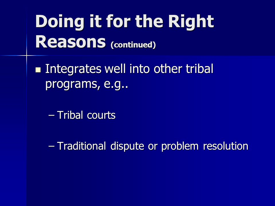 Doing it for the Right Reasons (continued) Integrates well into other tribal programs, e.g..
